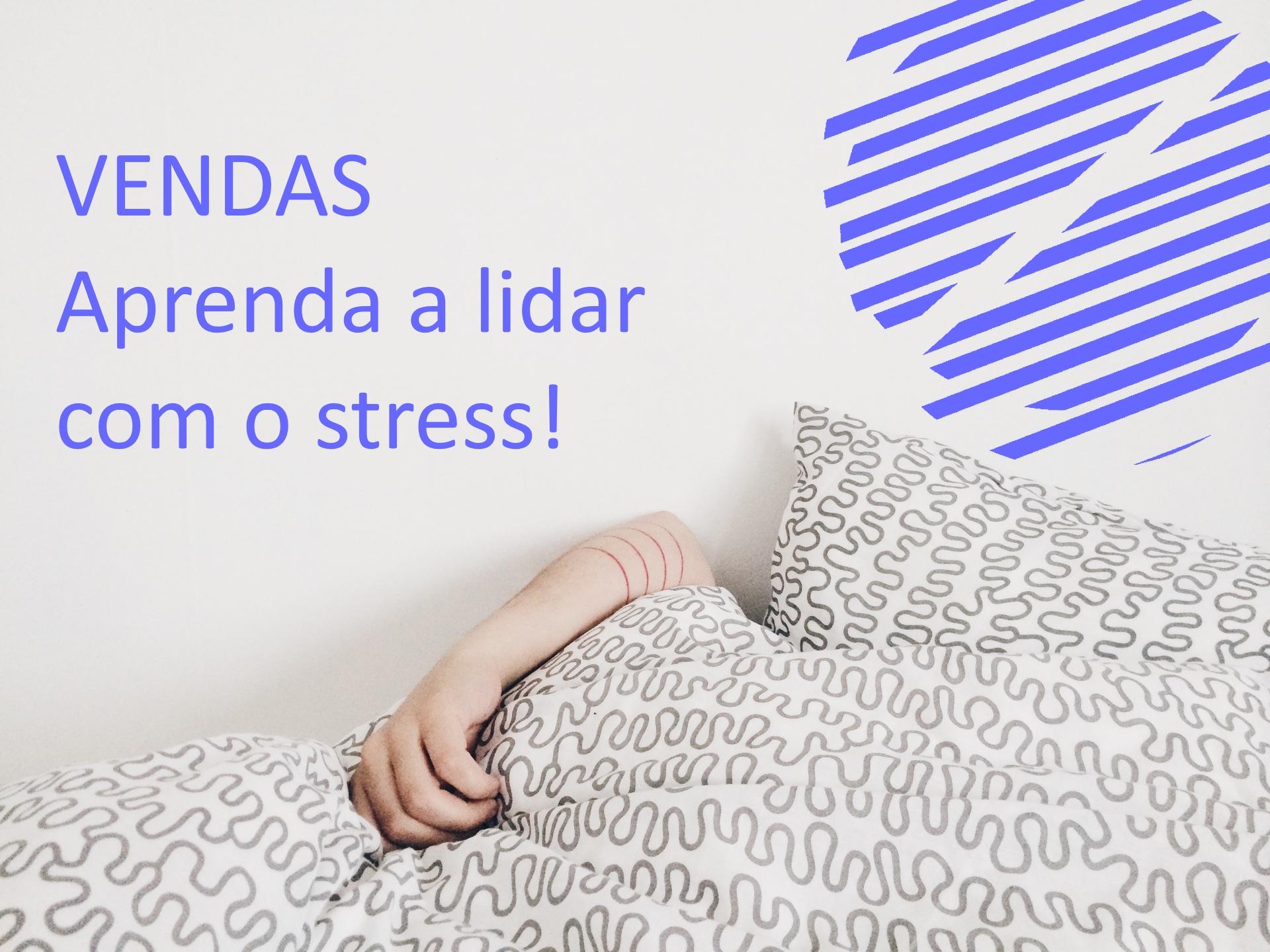 Vendas | Aprenda a lidar com o stress!