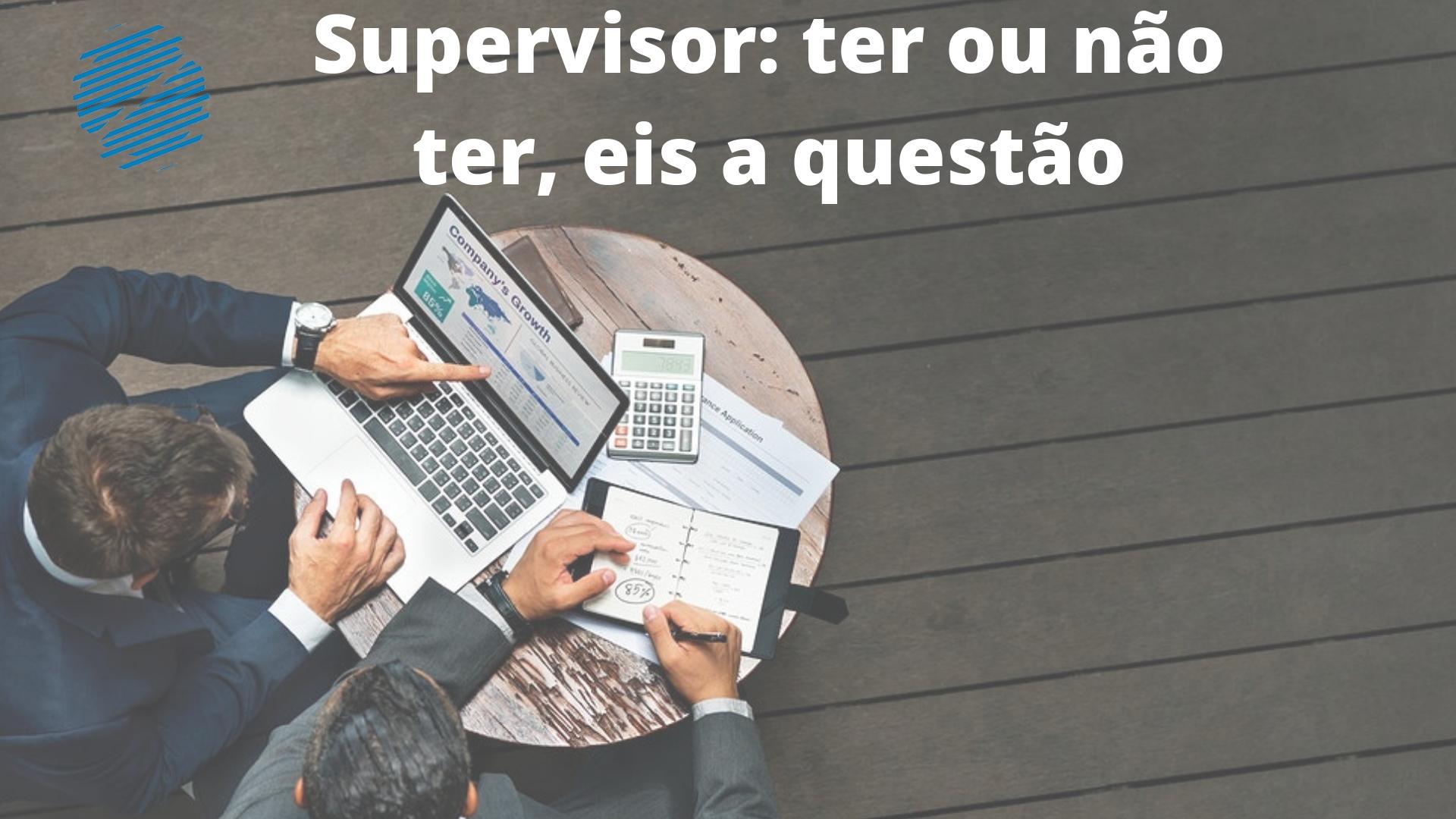 Supervisores: Ter ou não ter, eis a questão