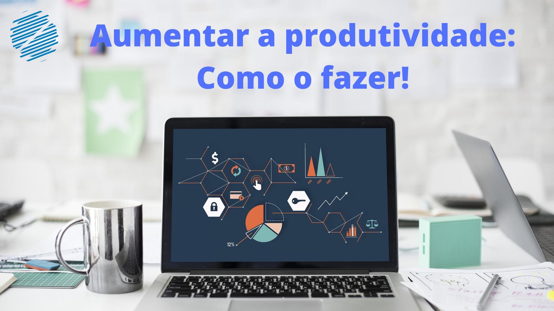 Aumentar a produtividade: como o fazer!